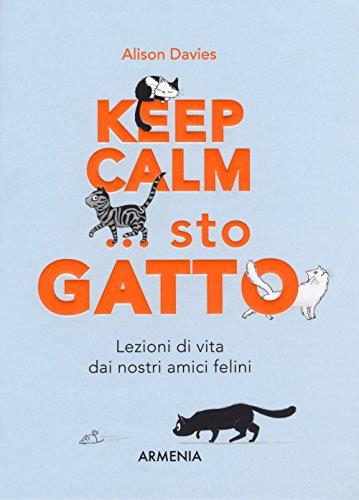 Keep calm... Sto gatto. Lezioni di vita dai nostri amici felini