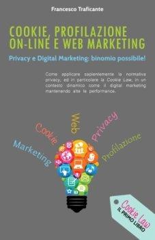 Cookie, Profilazione On-Line e Web Marketing: Privacy e Digital Marketing: binomio possibile!