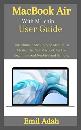 MacBook Air With M1 chip User Guide: The Ultimate Step By Step Manual To Master The New Macbook Air For Beginners And Newbies And Seniors (English Edition)