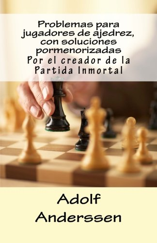 Problemas para jugadores de ajedrez, con soluciones pormenorizadas: Por el creador de la Partida Inm
