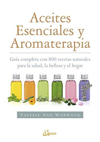 Aceites esenciales y aromaterapia. Guía completa con 800 re
