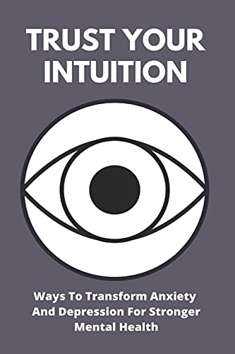 Trust Your Intuition: Ways To Transform Anxiety And...
