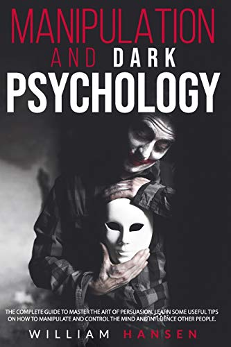 manipulation and dark psychology: THE COMPLETE GUIDE TO MASTER THE ART OF PERSUASION. LEARN SOME USEFUL TIPS ON HOW TO MANIPULATE AND CONTROL THE MIND AND INFLUENCE OTHER PEOPLE.