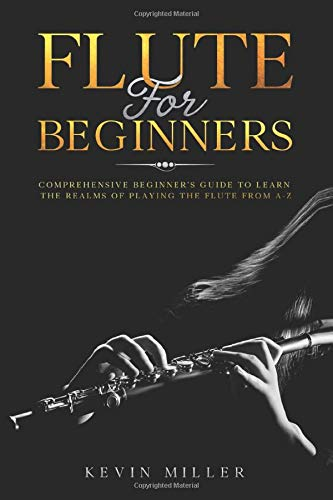 Flute For Beginners: Comprehensive Beginner's Guide to Learn the Realms of Playing the Flute from A-Z: 1