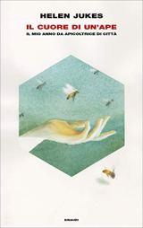 Il cuore di un'ape: Il mio anno da apicoltrice di città (Frontiere Einaudi) di [Helen Jukes, Maristella Notaristefano, Piernicola D'Ortona]