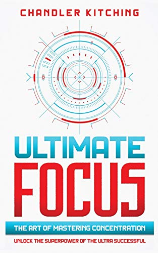 Ultimate Focus: The Art of Mastering Concentration: Unlock...