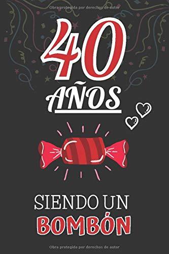 40 Años Siendo un BOMBÓN: Regalo de 40 cumpleaños para Mujer y Hombre ~ Regalo 40 años Original Divertido y Especial por los Cuarenta ~ Libreta de Notas