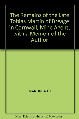 The Remains of the Late Tobias Martin of Breage in Cornwall, Mine Agent, with a Memoir of the Author