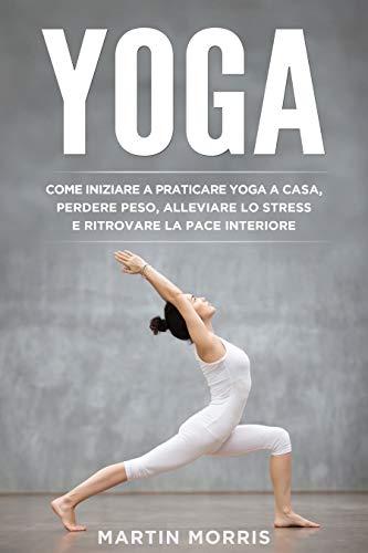 Yoga: Come Iniziare a Praticare lo Yoga a Casa, Perdere Peso, Alleviare lo Stress e Ritrovare la...