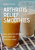 ARTHRITIS RELIEF SMOOTHIES: easy, quick and delicious smoothies for arthritis relief