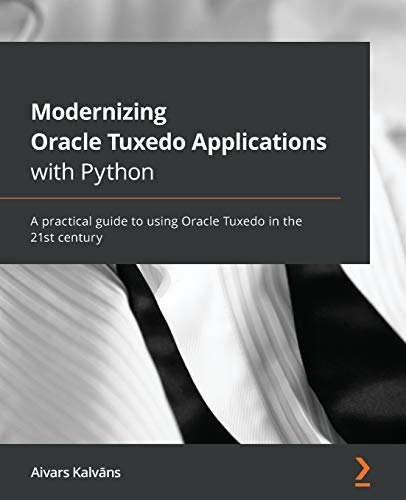 Modernizing Oracle Tuxedo Applications with Python: A practical guide to using Oracle Tuxedo in the 21st century Front Cover