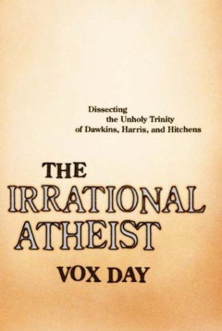 The Irrational Atheist: Dissecting the Unholy Trinity of Dawkins, Harris, And Hitchens by [Vox Day]