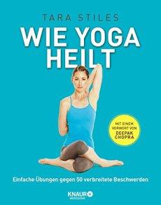 Wie Yoga heilt: Einfache Übungen gegen 50 verbreitete Beschwerden