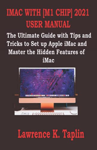 IMAC WITH [M1 CHIP] 2021 USER MANUAL: The Ultimate Guide with Tips and Tricks to Set up Apple iMac and Master the Hidden Features of iMac