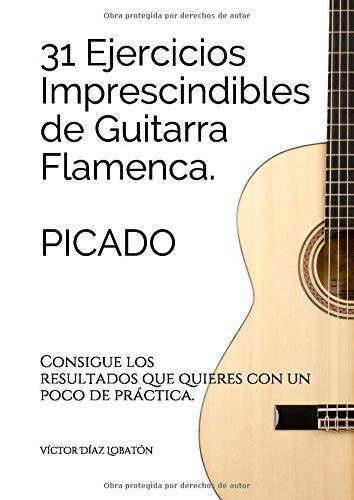 31 ejercicicios imprescindibles de guitarra flamenca. Picado.: Consigue los resultados que quieres c