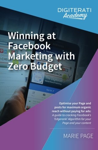 Winning at Facebook Marketing with Zero Budget: Optimise your Page and posts for maximum organic rea