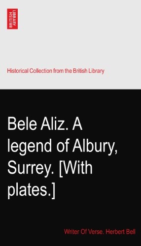 Bele Aliz. A legend of Albury, Surrey. [With plates.]