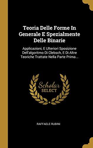 Teoria Delle Forme In Generale E Spezialmente Delle Binarie: Applicazioni, E Ulteriori Sposizione Dell'algoritmo Di Clebsch, E Di Altre Teoriche Trattate Nella Parte Prima...