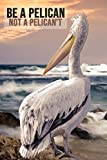 Be a Pelican Not a Pelican't: Lovely Pelican Journal / Notebook / Diary, Unique Birds Gift For Kids And Adults (Lined, 6' x 9')