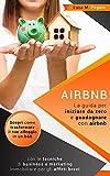 AIRBNB: La guida completa per iniziare da zero e guadagnare con airbnb. Scopri come trasformare il tuo alloggio in un b&b con le tecniche di business e marketing immobiliare per gli affitti brevi.