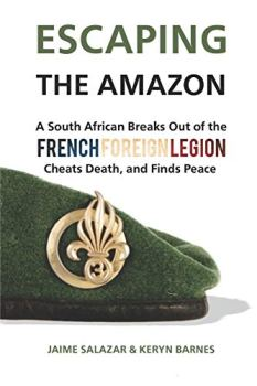 ESCAPING THE AMAZON: A South African Breaks Out of the French Foreign Legion, Cheats Death, and Finds Peace