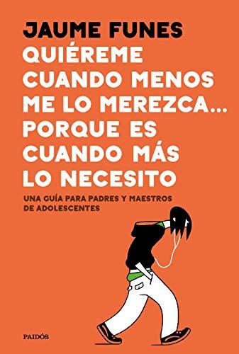Quiéreme cuando menos me lo merezca... porque es cuando más lo necesito: Una guía para padres y maestros de adolescentes