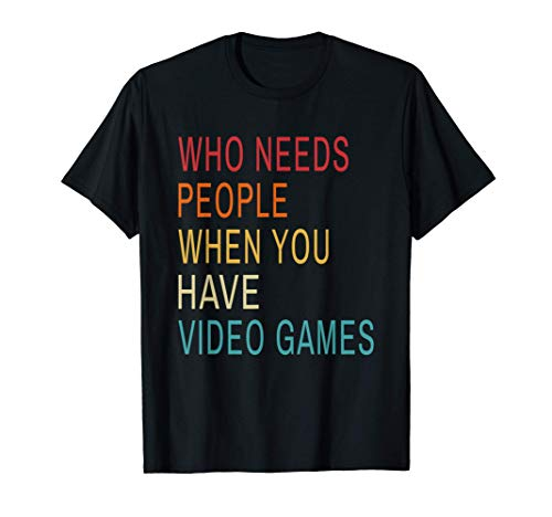 Who Needs People When You Have Video Games Funny Gamer Quote T-Shirt