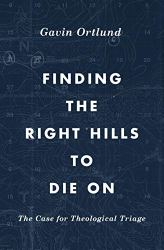 Finding the Right Hills to Die On: The Case for Theological Triage (The Gospel Coalition) (English Edition) von [Gavin Ortlund, D. A. Carson]