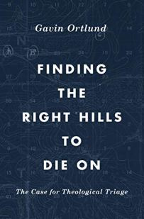 Finding the Right Hills to Die On: The Case for Theological Triage (The Gospel Coalition) by [Gavin Ortlund, D. A. Carson]