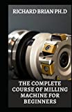 The Complete Course Of Milling Machine For Beginners: The Fundamentals For Lathes And Milling Machines, With Free Graphic Simulation Software