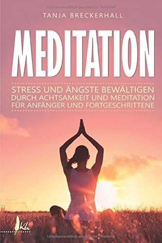 Meditation: Stress und Ängste bewältigen durch Achtsamkeit und Meditation für Anfänger und Fortgeschrittene