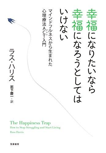 幸福になりたいなら幸福になろうとしてはいけない: マインドフルネスから生まれた心理療法ACT入門 (単行本)