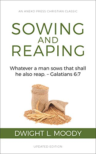 Sowing and Reaping [Annotated, Updated]: Whatever a man sows that shall he also reap. – Galatians 6:7 by [Dwight Lyman  Moody]