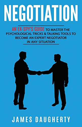 Negotiation: An Ex-SPY's Guide to Master the Psychological...