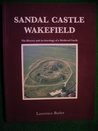 Sandal Castle, Wakefield: The History and Archaeology of a Medieval Castle (Wakefield Historical Publications)