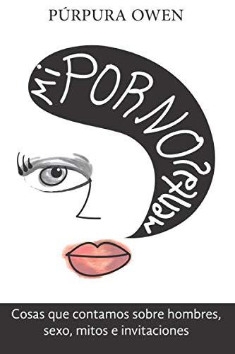 Mi porno mental: Cosas que contamos sobre hombres, sexo, mitos e invitaciones (Confesiones femeninas)