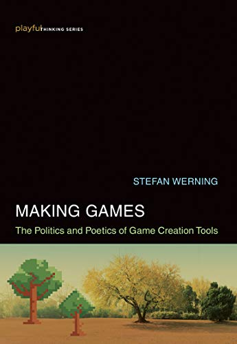 Making Games: The Politics and Poetics of Game Creation Tools Front Cover