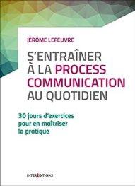 S'entraîner à la Process Communication au quotidien - 3e éd. - 30 jours d'exercices... : 30 jours d'exercices pour en maîtriser la pratique par [Jérôme Lefeuvre]