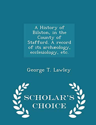 A History of Bilston, in the County of Stafford. A record of its archæology, ecclesiology, etc. - Scholar's Choice Edition