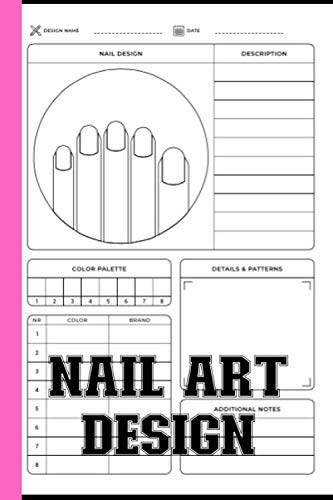 Nail Art Design Notebook: Journal To Keep Record Of Design Name, Date, Nail Design, Descriptions, Color Palette, Details & Pattern, Additional Notes - Gifts For Nail Technician