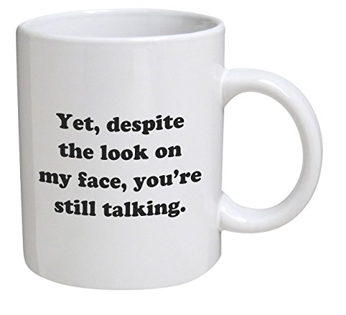 Funny Mug - Yet, despite the look on my face, you're still talking - 11 OZ Coffee Mugs - Inspirational gifts and sarcasm