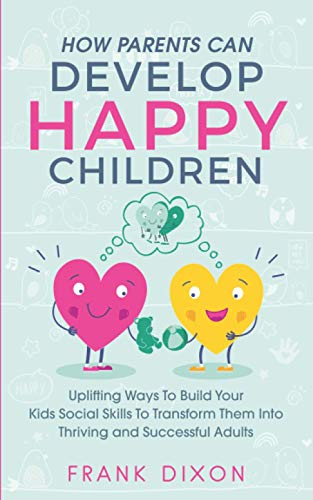 How Parents Can Develop Happy Children: Uplifting Ways to...