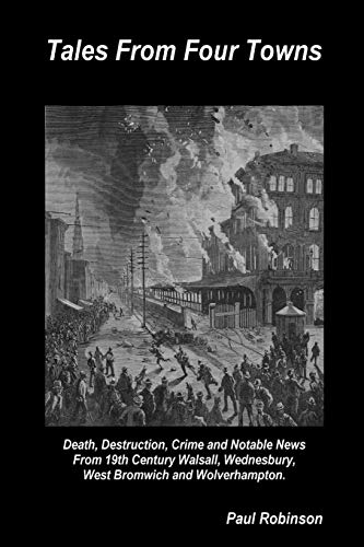 Tales From Four Towns - Death, Destruction, Crime and Notable News From 19th Century Walsall, Wednesbury, West Bromwich and Wolverhampton.