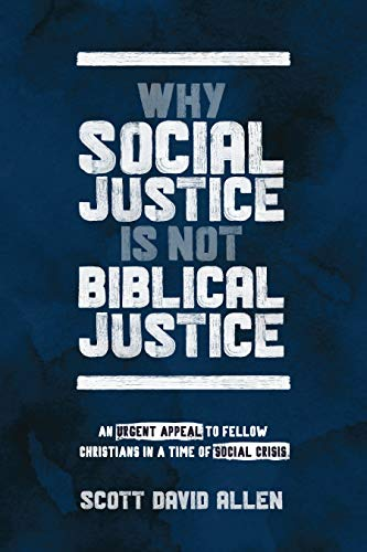 Why Social Justice Is Not Biblical Justice: An Urgent Appeal to Fellow Christians in a Time of Social Crisis by [Scott D. Allen]