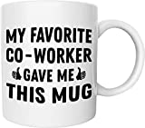 My Favorite Co-Worker Gave Me This Mug Funny 11 Oz. Coffee Mug Perfect Mug Gift for Husband, Wife, Father, Mother, Co-Workers, Boss and Friends