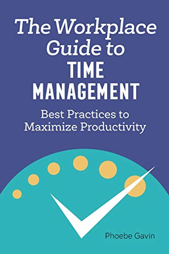 The Workplace Guide to Time Management: Best Practices to...
