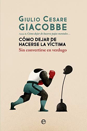 Cómo dejar de hacerse la víctima: Sin convertirse en verdugo de Giulio Cesare Giacobbe