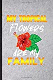 My Tropical Flowers Are My Family: Funny Blank Lined Notebook/ Journal For Tropical Florist Gardener, Gardening Plant Lady, Inspirational Saying ... Birthday Gift Idea Cute Ruled 6x9 110 Pages