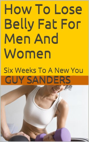 How To Lose Belly Fat For Men And Women: Six Weeks To A New You 1