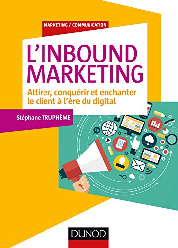 L'Inbound Marketing - Attirer, conquérir et enchanter le client à l'ère du digital: Attirer, conquérir et enchanter le client à l'ère du digital